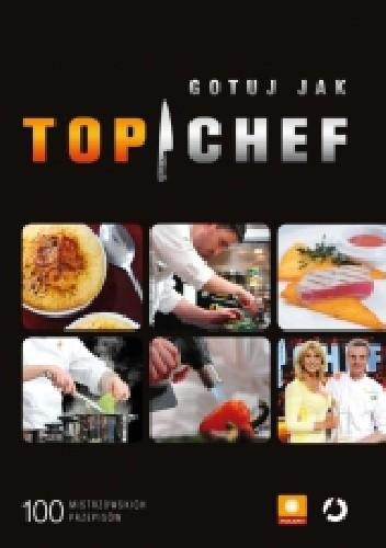 Okładka książki Gotuj jak Top Chef. 100 mistrzowskich przepisów