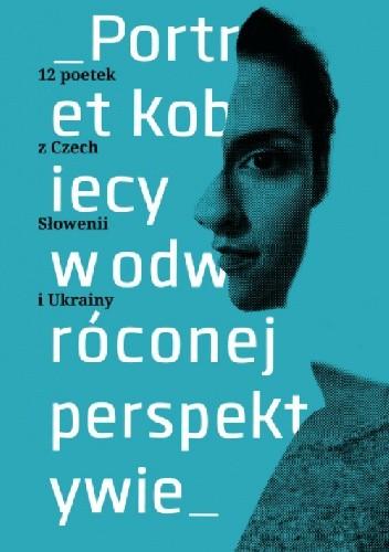 Okładka książki Portret kobiecy w odwróconej perspektywie. 12 poetek z Czech, Słowenii, Ukrainy