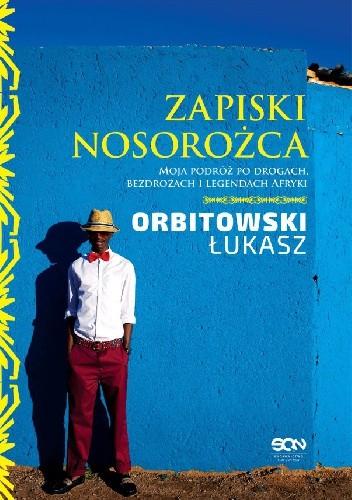 Okładka książki Zapiski nosorożca. Moja podróż po drogach, bezdrożach i legendach Afryki