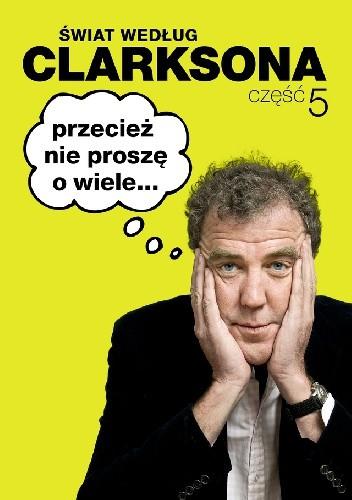 Okładka książki Świat według Clarksona 5: Przecież nie proszę o wiele...