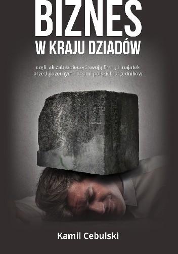 Okładka książki Biznes w kraju dziadów. Czyli jak zabezpieczyć swoją firmę i majątek przed pazernymi łapami polskich urzędników.