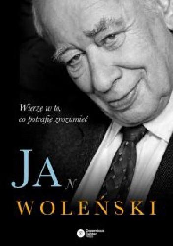 Okładka książki Jan Woleński. Wierzę w to, co potrafię zrozumieć
