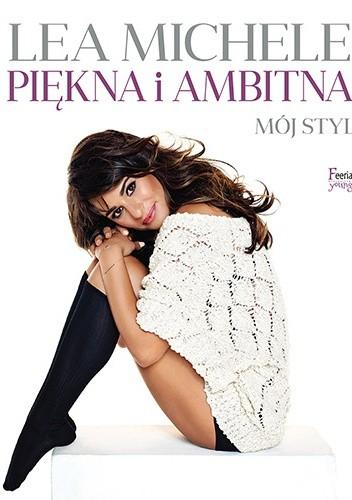 044347d070 Piękna i ambitna. Mój styl - Lea Michele (239001) - Lubimyczytać.pl