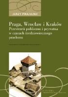 Praga, Wrocław i Kraków. Przestrzeń publiczna i prywatna w czasach średniowiecznego przełomu