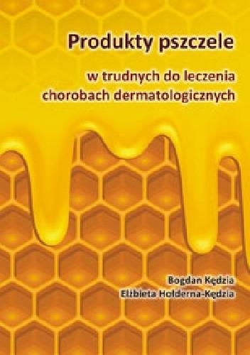 Okładka książki Produkty pszczele w trudnych do leczenia chorobach dermatologicznych