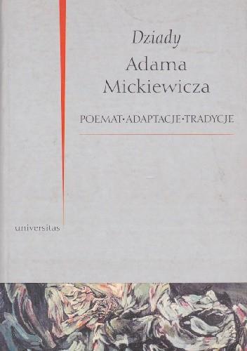 Okładka książki Dziady Adama Mickiewicza. Poemat, adaptacje, tradycje