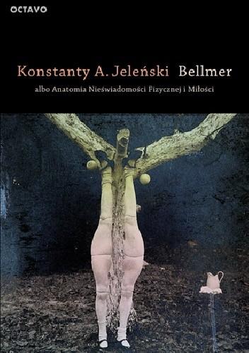 Okładka książki Bellmer albo Anatomia Nieświadomości Fizycznej i Miłości
