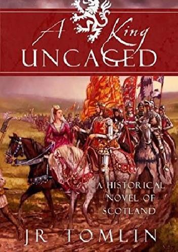 Okładka książki A King Uncaged: A Historical Novel of Scotland (The Stewart Chronicles Book 2)