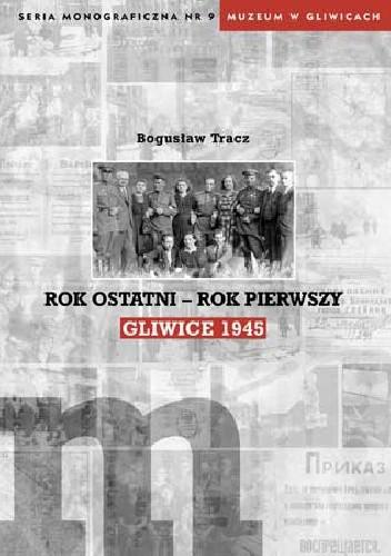 Okładka książki Rok ostatni - rok pierwszy. Gliwice 1945