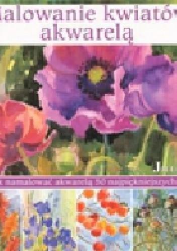 Okładka książki Malowanie kwiatów akwarelą. Jak namalować akwarelą 50 najpiękniejszych kwiatów.