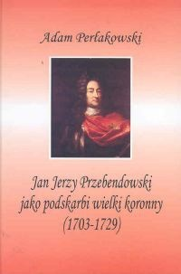 Okładka książki Jan Jerzy Przebendowski jako podskarbi wielki koronny