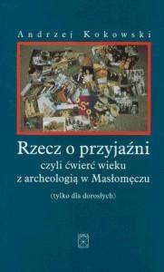 Okładka książki Rzecz o przyjaźni, czyli ćwierć wieku z archeologią w Masłomęczu (tylko dla dorosłych)