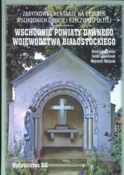 Okładka książki Zabytkowe cmentarze na kresach wschodnich drugiej Rzeczypospolitej. Wschodnie powiaty dawnego województwa białostockiego