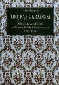 Okładka książki Trójkąt ukraiński. Szlachta, carat i lud na Wołyniu, Podolu i Kijowszczyźnie 1793-1914