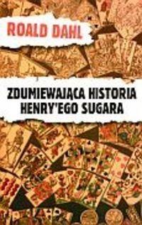 Okładka książki Zdumiewająca historia Henry'ego Sugara i sześć innych opowiadań