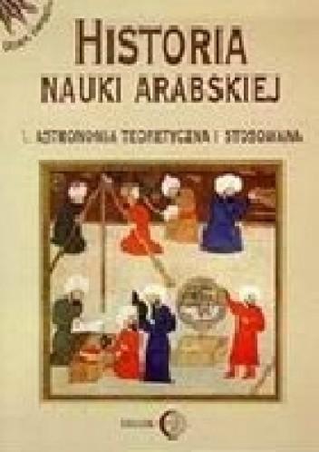Okładka książki Historia nauki arabskiej. Tom 1. Astronomia teoretyczna i stosowana