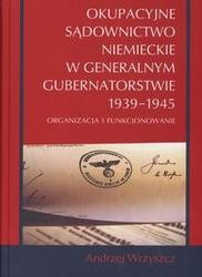 Okładka książki Okupacyjne sądownictwo niemieckie w Generalnym Gubernatorstwie 1939 - 1945 /Oraganizacja i funkc