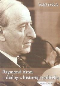 Okładka książki Raymond Aron - dialog z historia i polityką