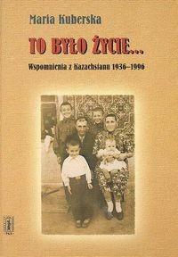 Okładka książki To było życie...Wspomnienia z Kazachstanu 1936 - 1996