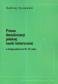 Okładka książki Proces destalinizacji polskiej nauki historycznej w drugiej połowie lat 50 XX wieku