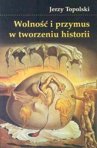 Okładka książki Wolność i przymus w tworzeniu historii
