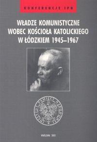 Okładka książki Władze komunistyczne wobec Kościoła katolickiego w łódzkiem 1945 - 1967