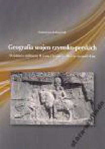Okładka książki Geografia wojen Rzymsko-Perskich. Działania militarne Rzymu i Iranu w okresie sasanidzkim