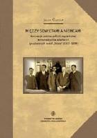 """Między Sowietami a Niemcami. Koncepcje polskiej polityki zagranicznej konserwatystów wileńskich zgrupowanych wokół """"Słowa"""" (1922-1939)"""