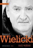 Krzysztof Wielicki - mój wybór. Wywiad-rzeka. Tom 1