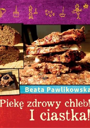 Okładka książki Piekę zdrowy chleb! I ciastka!