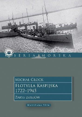 Okładka książki Flotylla Kaspijska 1722 - 1945. Zarys dziejów.