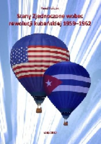 Okładka książki Stany Zjednoczone wobec rewolucji kubańskiej 1959 - 1962