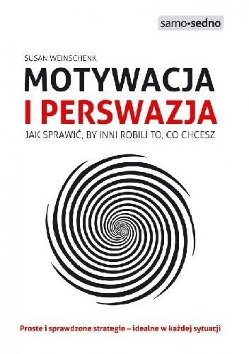 Okładka książki Motywacja i perswazja. Jak sprawić, by inni robili to, co chcesz