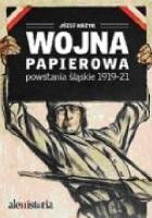Wojna papierowa. Powstania śląskie 1919-1921