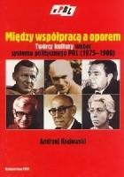 Między współpracą a oporem. Twórcy kultury wobec systemu politycznego PRL (1975-1980)