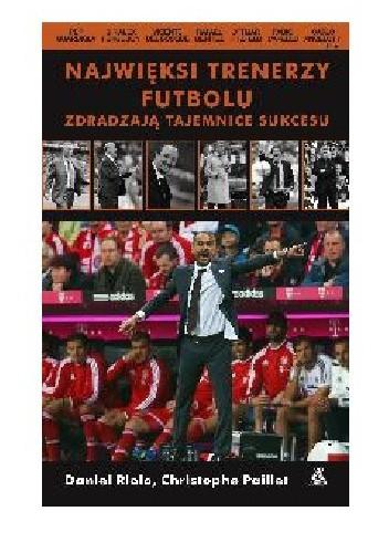 Okładka książki Najwięksi trenerzy futbolu zdradzają tajemnice sukcesu