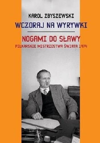 Okładka książki Wczoraj na wyrywki. Nogami do sławy - Piłkarskie Mistrzostwa Świata 1974