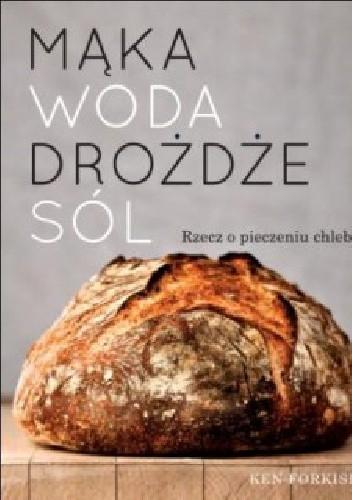 Okładka książki Mąka, woda, drożdże, sól. Rzecz o pieczeniu chleba.