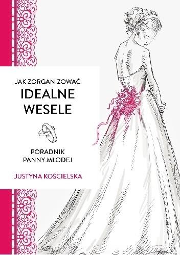 Okładka książki Jak zorganizować idealne wesele. Poradnik panny młodej