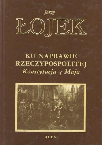 Okładka książki Ku naprawie Rzeczypospolitej: Konstytucja 3 Maja