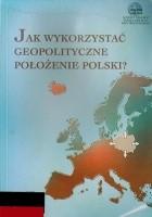 Jak wykorzystać geopolityczne położenie Polski? - How best to utilize Poland's geopolitical position?