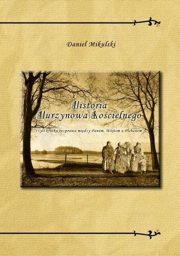 Okładka książki Historia Murzynowa Kościelnego czyli krótka rozprawa między Panem, Wójtem a Plebanem