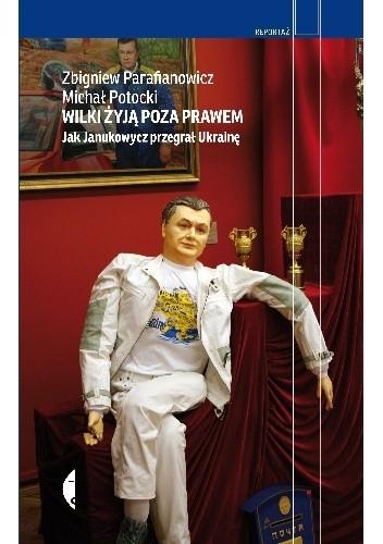 Okładka książki Wilki żyją poza prawem. Jak Janukowycz przegrał Ukrainę