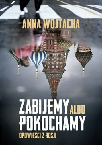 Okładka książki Zabijemy albo pokochamy. Opowieści z Rosji