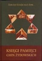 Tam był kiedyś mój dom... Księga pamięci gmin żydowskich