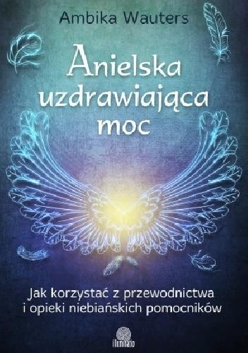 Okładka książki Anielska uzdrawiająca moc. Jak korzystać z przewodnictwa i opieki niebiańskich pomocników