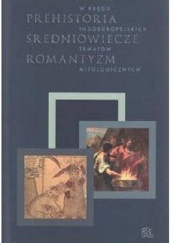 Okładka książki Prehistoria średniowiecze romantyzm. W kręgu indoeuropejskich tematów mitologicznych