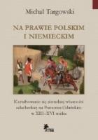 Na prawie polskim i niemieckim. Kształtowanie się ziemskiej własności szlacheckiej na Pomorzu Gdańskim w XIII–XVI wieku