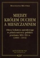 Między Królem Duchem a mieszczaninem. Obraz bohatera narodowego w piśmiennictwie polskim przełomu XIX i XX w. (1890-1914)