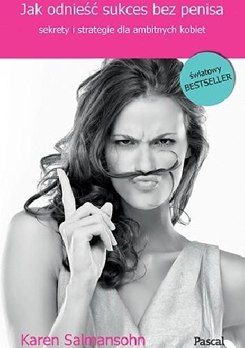 Okładka książki Jak odnieść sukces bez penisa, czyli sekrety i strategie dla ambitnych kobiet